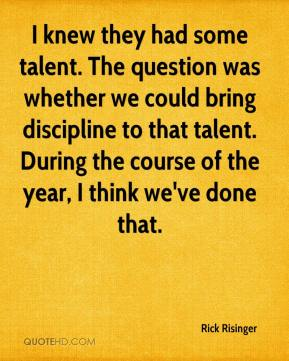 Rick Risinger  - I knew they had some talent. The question was whether we could bring discipline to that talent. During the course of the year, I think we've done that.