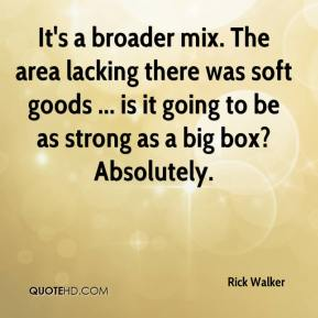 Rick Walker  - It's a broader mix. The area lacking there was soft goods ... is it going to be as strong as a big box? Absolutely.