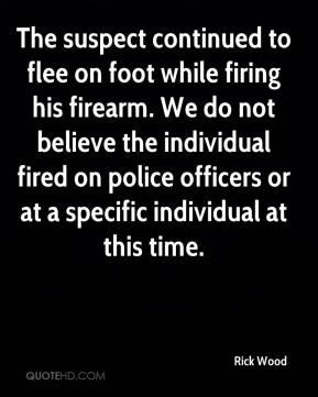 Rick Wood  - The suspect continued to flee on foot while firing his firearm. We do not believe the individual fired on police officers or at a specific individual at this time.