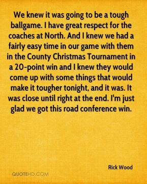 Rick Wood  - We knew it was going to be a tough ballgame. I have great respect for the coaches at North. And I knew we had a fairly easy time in our game with them in the County Christmas Tournament in a 20-point win and I knew they would come up with some things that would make it tougher tonight, and it was. It was close until right at the end. I'm just glad we got this road conference win.