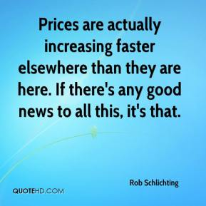 Rob Schlichting  - Prices are actually increasing faster elsewhere than they are here. If there's any good news to all this, it's that.