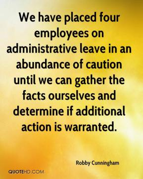 Robby Cunningham  - We have placed four employees on administrative leave in an abundance of caution until we can gather the facts ourselves and determine if additional action is warranted.