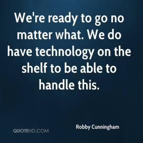 Robby Cunningham  - We're ready to go no matter what. We do have technology on the shelf to be able to handle this.