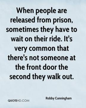 Robby Cunningham  - When people are released from prison, sometimes they have to wait on their ride. It's very common that there's not someone at the front door the second they walk out.