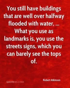 Robert Atkinson  - You still have buildings that are well over halfway flooded with water, ... What you use as landmarks is, you use the streets signs, which you can barely see the tops of.