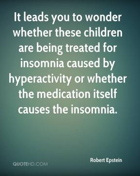 It leads you to wonder whether these children are being treated for insomnia caused by hyperactivity or whether the medication itself causes the insomnia.