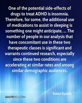 Robert Epstein  - One of the potential side-effects of drugs to treat ADHD is insomnia. Therefore, for some, the additional use of medications to assist in sleeping is something one might anticipate, ... The number of people in our analysis that have concomitant use in these two therapeutic classes is significant and warrants continued research, especially since these two conditions are accelerating at similar rates and among similar demographic audiences.