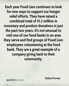 Each year Food Lion continues to look for new ways to support our hunger relief efforts. They have raised a combined total of $1.2 million in monetary and product donations in just the past two years. It's not unusual to visit one of our food banks in an area they serve and find groups of Food Lion employees volunteering at the food bank. They are a great example of a company giving back to their community.