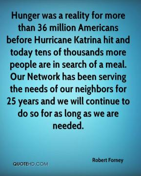 Robert Forney  - Hunger was a reality for more than 36 million Americans before Hurricane Katrina hit and today tens of thousands more people are in search of a meal. Our Network has been serving the needs of our neighbors for 25 years and we will continue to do so for as long as we are needed.