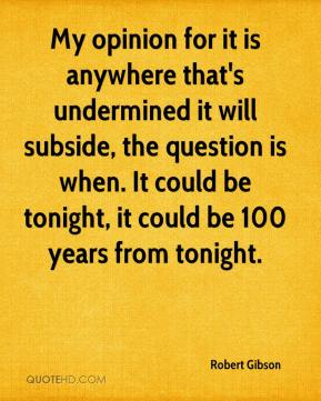 Robert Gibson  - My opinion for it is anywhere that's undermined it will subside, the question is when. It could be tonight, it could be 100 years from tonight.