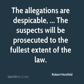 Robert Herzfeld  - The allegations are despicable, ... The suspects will be prosecuted to the fullest extent of the law.