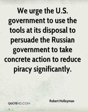 Robert Holleyman  - We urge the U.S. government to use the tools at its disposal to persuade the Russian government to take concrete action to reduce piracy significantly.