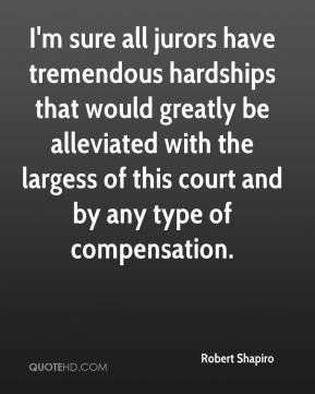 Robert Shapiro  - I'm sure all jurors have tremendous hardships that would greatly be alleviated with the largess of this court and by any type of compensation.