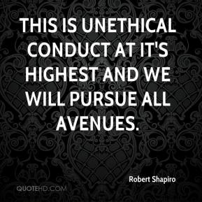 Robert Shapiro  - This is unethical conduct at it's highest and we will pursue all avenues.