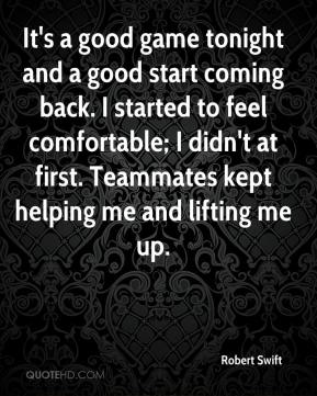 It's a good game tonight and a good start coming back. I started to feel comfortable; I didn't at first. Teammates kept helping me and lifting me up.