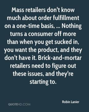 Mass retailers don't know much about order fulfillment on a one-time basis, ... Nothing turns a consumer off more than when you get sucked in, you want the product, and they don't have it. Brick-and-mortar retailers need to figure out these issues, and they're starting to.
