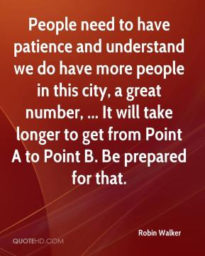 People need to have patience and understand we do have more people in this city, a great number, ... It will take longer to get from Point A to Point B. Be prepared for that.