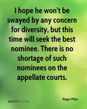 I hope he won't be swayed by any concern for diversity, but this time will seek the best nominee. There is no shortage of such nominees on the appellate courts.