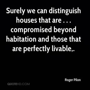 Roger Pilon  - Surely we can distinguish houses that are . . . compromised beyond habitation and those that are perfectly livable.
