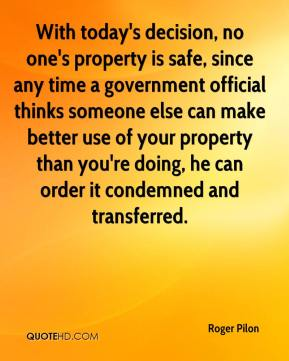 With today's decision, no one's property is safe, since any time a government official thinks someone else can make better use of your property than you're doing, he can order it condemned and transferred.