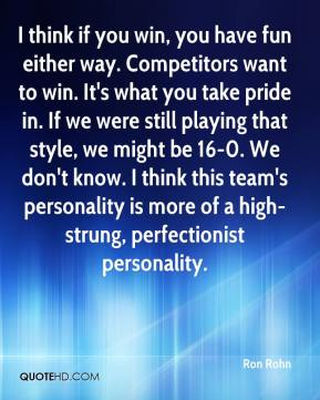 Ron Rohn  - I think if you win, you have fun either way. Competitors want to win. It's what you take pride in. If we were still playing that style, we might be 16-0. We don't know. I think this team's personality is more of a high-strung, perfectionist personality.