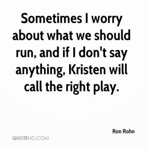 Ron Rohn  - Sometimes I worry about what we should run, and if I don't say anything, Kristen will call the right play.