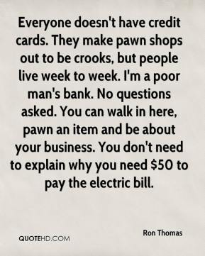 Ron Thomas  - Everyone doesn't have credit cards. They make pawn shops out to be crooks, but people live week to week. I'm a poor man's bank. No questions asked. You can walk in here, pawn an item and be about your business. You don't need to explain why you need $50 to pay the electric bill.