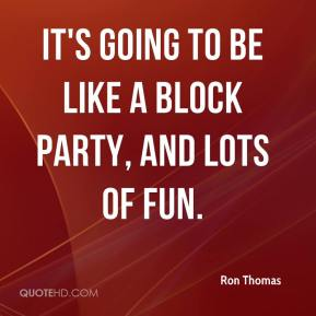 It's going to be like a block party, and lots of fun.
