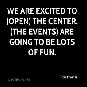 Ron Thomas  - We are excited to (open) the center. (The events) are going to be lots of fun.