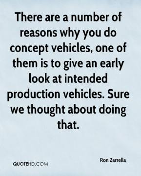 There are a number of reasons why you do concept vehicles, one of them is to give an early look at intended production vehicles. Sure we thought about doing that.
