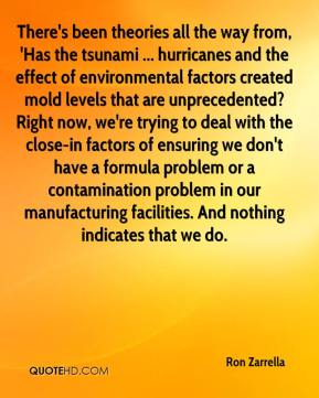 There's been theories all the way from, 'Has the tsunami ... hurricanes and the effect of environmental factors created mold levels that are unprecedented? Right now, we're trying to deal with the close-in factors of ensuring we don't have a formula problem or a contamination problem in our manufacturing facilities. And nothing indicates that we do.