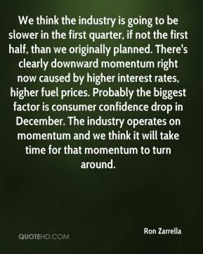 We think the industry is going to be slower in the first quarter, if not the first half, than we originally planned. There's clearly downward momentum right now caused by higher interest rates, higher fuel prices. Probably the biggest factor is consumer confidence drop in December. The industry operates on momentum and we think it will take time for that momentum to turn around.