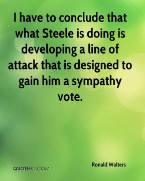 Ronald Walters  - I have to conclude that what Steele is doing is developing a line of attack that is designed to gain him a sympathy vote.
