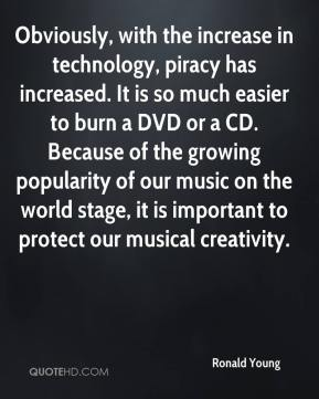 Obviously, with the increase in technology, piracy has increased. It is so much easier to burn a DVD or a CD. Because of the growing popularity of our music on the world stage, it is important to protect our musical creativity.