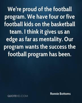 Ronnie Bottoms  - We're proud of the football program. We have four or five football kids on the basketball team. I think it gives us an edge as far as mentality. Our program wants the success the football program has been.