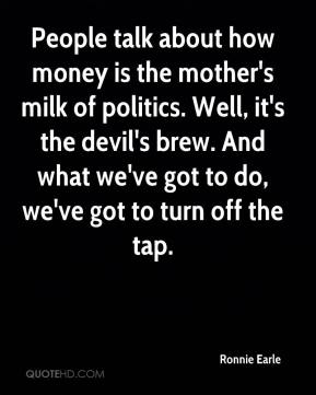 Ronnie Earle  - People talk about how money is the mother's milk of politics. Well, it's the devil's brew. And what we've got to do, we've got to turn off the tap.