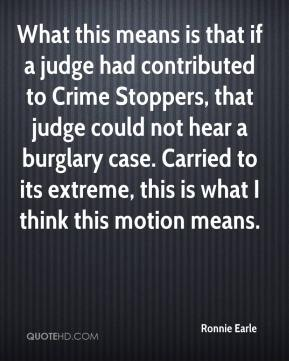 Ronnie Earle  - What this means is that if a judge had contributed to Crime Stoppers, that judge could not hear a burglary case. Carried to its extreme, this is what I think this motion means.