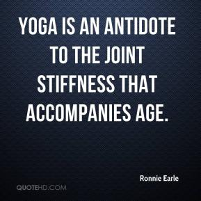 Ronnie Earle  - Yoga is an antidote to the joint stiffness that accompanies age.