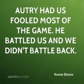 Ronnie Elmore  - Autry had us fooled most of the game. He battled us and we didn't battle back.