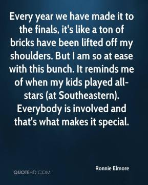 Ronnie Elmore  - Every year we have made it to the finals, it's like a ton of bricks have been lifted off my shoulders. But I am so at ease with this bunch. It reminds me of when my kids played all-stars (at Southeastern). Everybody is involved and that's what makes it special.