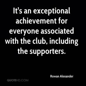 Rowan Alexander  - It's an exceptional achievement for everyone associated with the club, including the supporters.