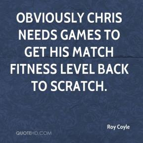 Obviously Chris needs games to get his match fitness level back to scratch.