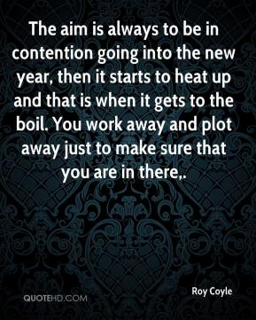 Roy Coyle  - The aim is always to be in contention going into the new year, then it starts to heat up and that is when it gets to the boil. You work away and plot away just to make sure that you are in there.