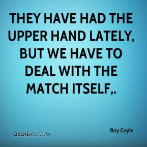 They have had the upper hand lately, but we have to deal with the match itself.
