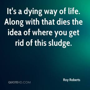 Roy Roberts  - It's a dying way of life. Along with that dies the idea of where you get rid of this sludge.
