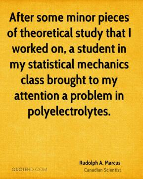 Rudolph A. Marcus - After some minor pieces of theoretical study that I worked on, a student in my statistical mechanics class brought to my attention a problem in polyelectrolytes.