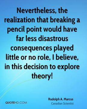 Rudolph A. Marcus - Nevertheless, the realization that breaking a pencil point would have far less disastrous consequences played little or no role, I believe, in this decision to explore theory!