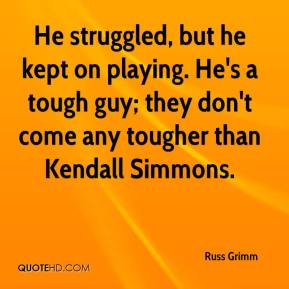 He struggled, but he kept on playing. He's a tough guy; they don't come any tougher than Kendall Simmons.