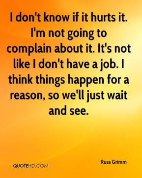 I don't know if it hurts it. I'm not going to complain about it. It's not like I don't have a job. I think things happen for a reason, so we'll just wait and see.