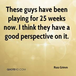Russ Grimm  - These guys have been playing for 25 weeks now. I think they have a good perspective on it.